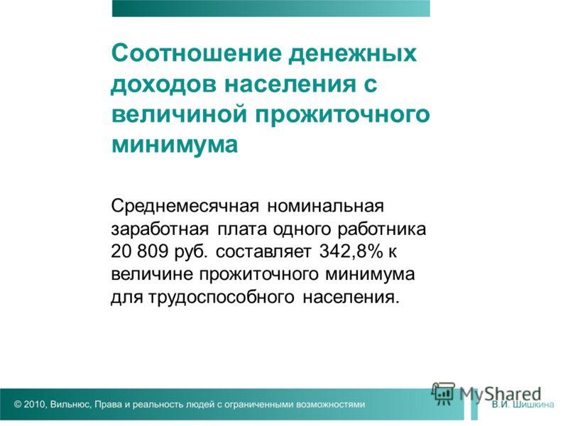 Среднемесячная номинальная заработная плата одного работника 20 809 руб. составляет 342,8% к величине прожиточного минимума для трудоспособного населения. Соотношение денежных доходов населения с величиной прожиточного минимума