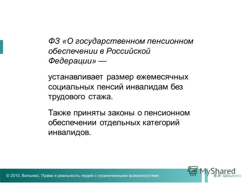 ФЗ «О государственном пенсионном обеспечении в Российской Федерации» устанавливает размер ежемесячных социальных пенсий инвалидам без трудового стажа. Также приняты законы о пенсионном обеспечении отдельных категорий инвалидов.