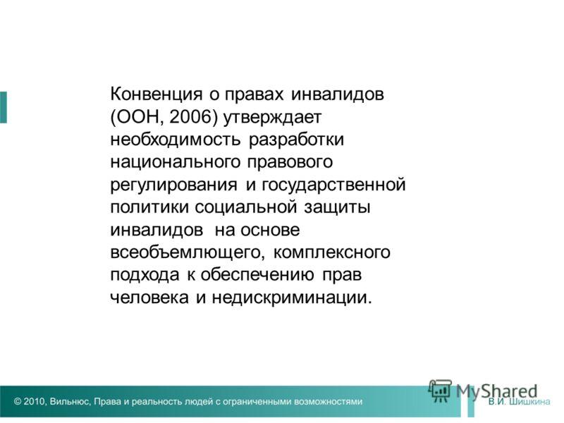 Конвенция о правах инвалидов (ООН, 2006) утверждает необходимость разработки национального правового регулирования и государственной политики социальной защиты инвалидов на основе всеобъемлющего, комплексного подхода к обеспечению прав человека и нед