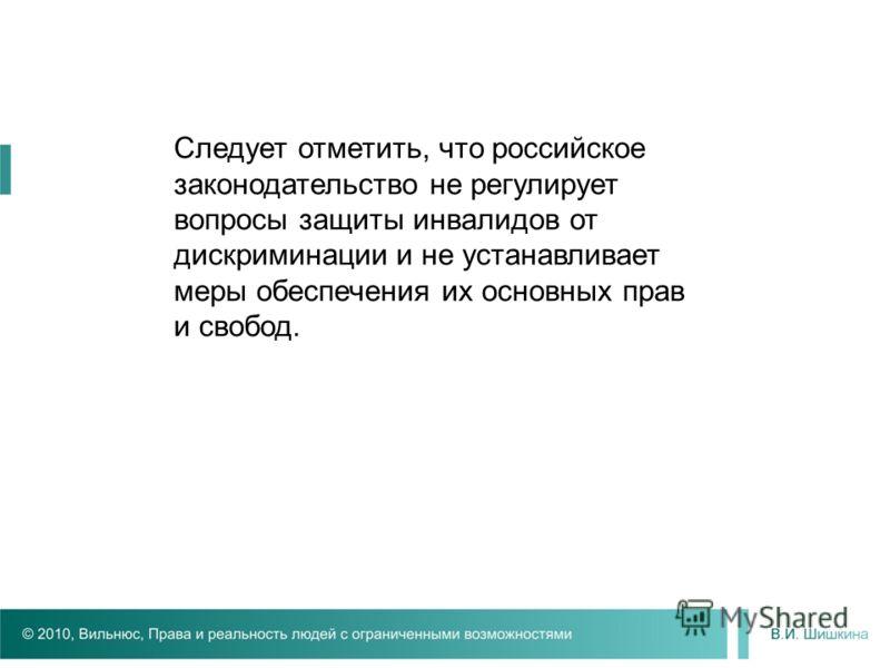 Следует отметить, что российское законодательство не регулирует вопросы защиты инвалидов от дискриминации и не устанавливает меры обеспечения их основных прав и свобод.