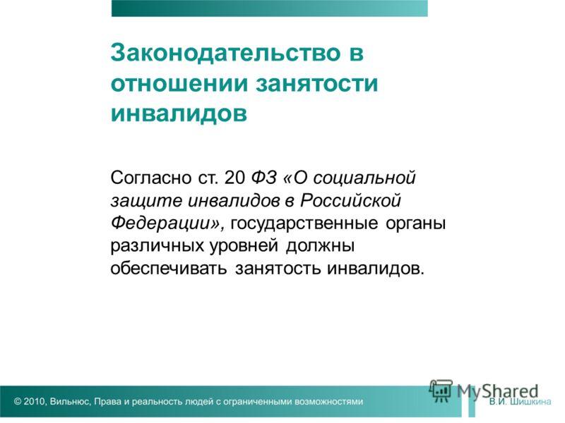 Законодательство в отношении занятости инвалидов Согласно ст. 20 ФЗ «О социальной защите инвалидов в Российской Федерации», государственные органы различных уровней должны обеспечивать занятость инвалидов.