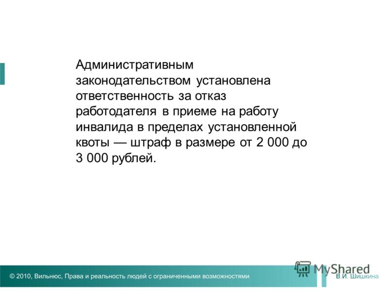 Административным законодательством установлена ответственность за отказ работодателя в приеме на работу инвалида в пределах установленной квоты штраф в размере от 2 000 до 3 000 рублей.