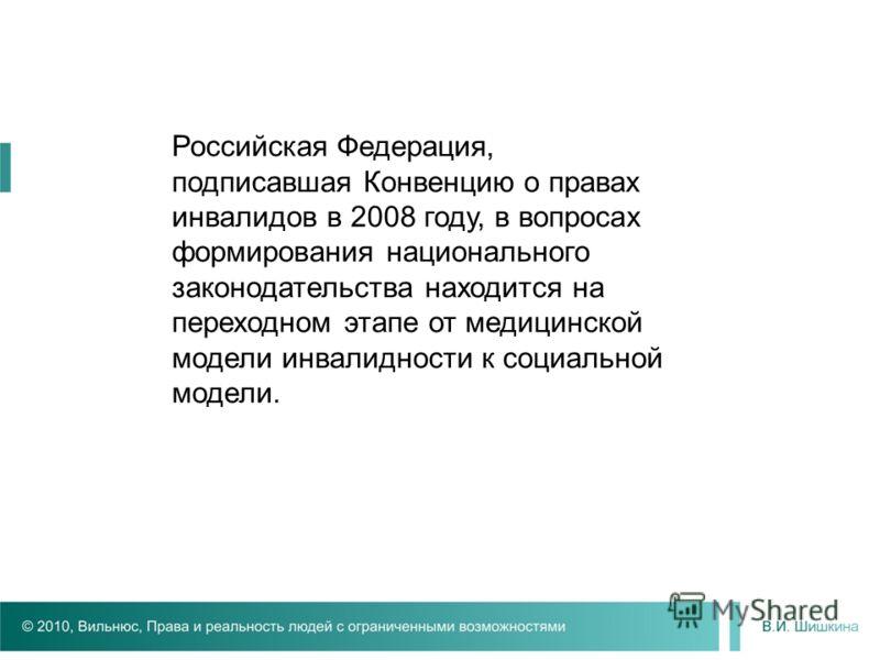 Российская Федерация, подписавшая Конвенцию о правах инвалидов в 2008 году, в вопросах формирования национального законодательства находится на переходном этапе от медицинской модели инвалидности к социальной модели.