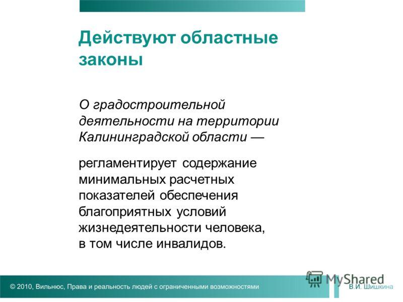 Действуют областные законы О градостроительной деятельности на территории Калининградской области регламентирует содержание минимальных расчетных показателей обеспечения благоприятных условий жизнедеятельности человека, в том числе инвалидов.