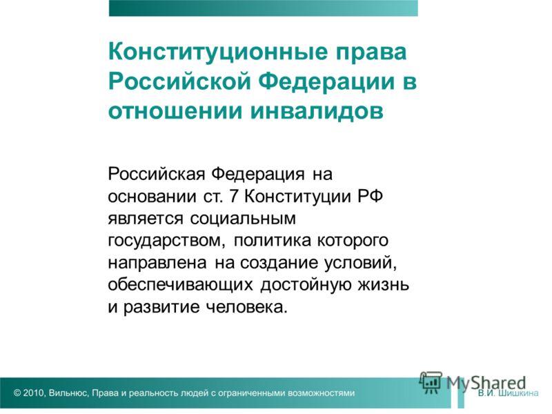 Российская Федерация на основании ст. 7 Конституции РФ является социальным государством, политика которого направлена на создание условий, обеспечивающих достойную жизнь и развитие человека. Конституционные права Российской Федерации в отношении инва