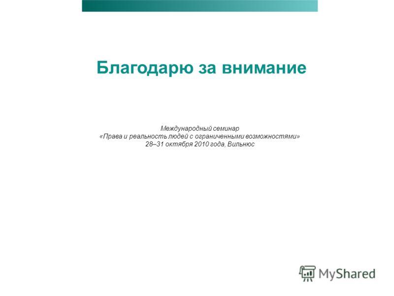 Благодарю за внимание Международный семинар «Права и реальность людей с ограниченными возможностями» 28–31 октября 2010 года, Вильнюс