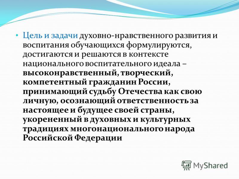 Цель и задачи духовно-нравственного развития и воспитания обучающихся формулируются, достигаются и решаются в контексте национального воспитательного идеала – высоконравственный, творческий, компетентный гражданин России, принимающий судьбу Отечества
