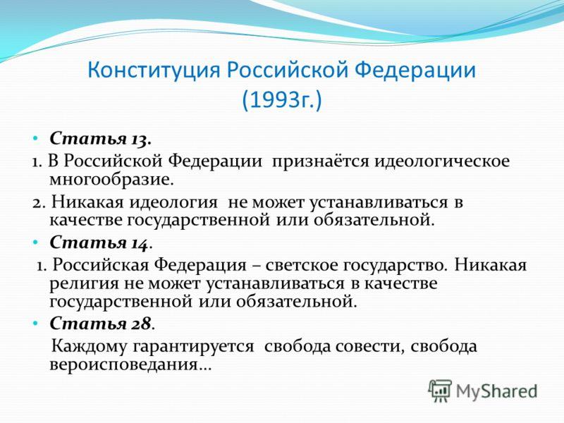 Конституция Российской Федерации (1993г.) Статья 13. 1. В Российской Федерации признаётся идеологическое многообразие. 2. Никакая идеология не может устанавливаться в качестве государственной или обязательной. Статья 14. 1. Российская Федерация – све