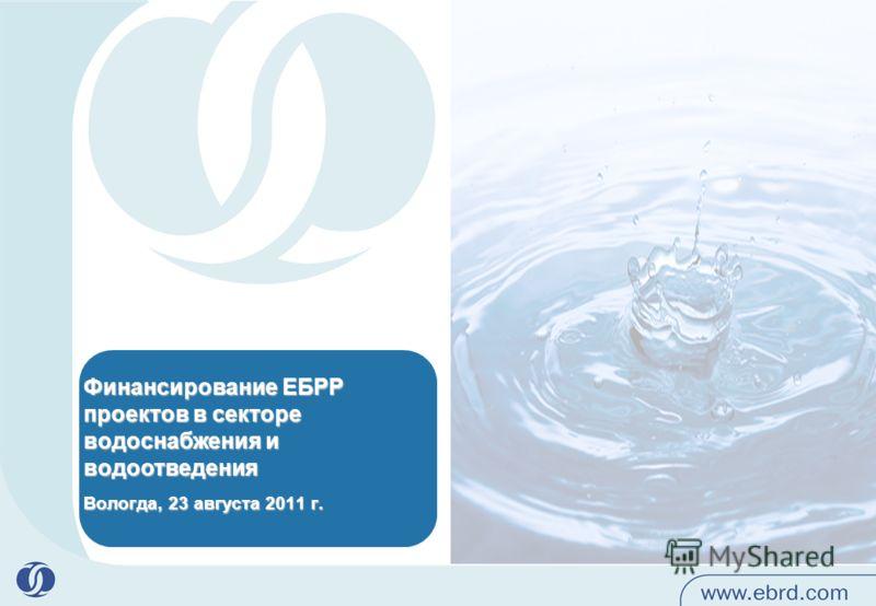 Финансирование ЕБРР проектов в секторе водоснабжения и водоотведения Вологда, 23 августа 2011 г.