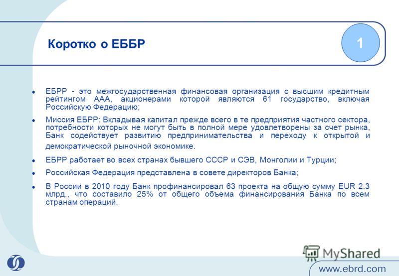 Коротко о ЕББР ЕБРР - это межгосударственная финансовая организация с высшим кредитным рейтингом ААА, акционерами которой являются 61 государство, включая Российскую Федерацию; Миссия ЕБРР: Вкладывая капитал прежде всего в те предприятия частного сек