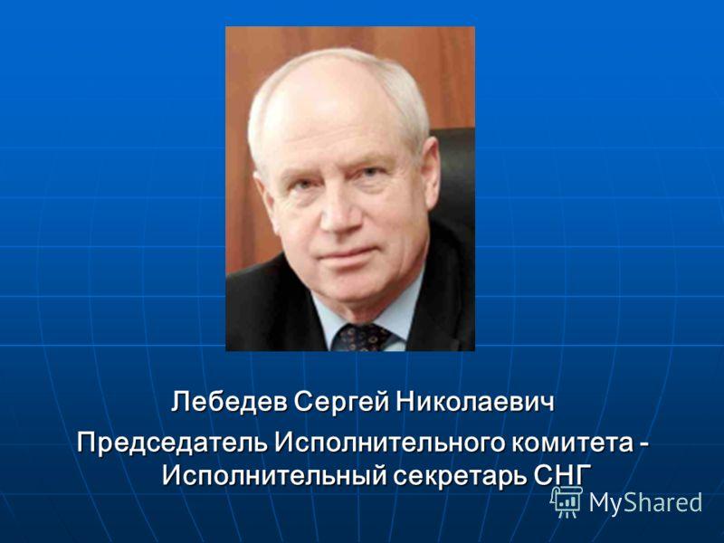 Лебедев Сергей Николаевич Председатель Исполнительного комитета - Исполнительный секретарь СНГ