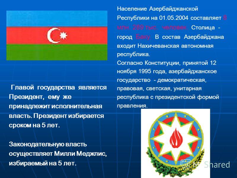 Главой государства является Президент, ему же принадлежит исполнительная власть. Президент избирается сроком на 5 лет. Законодательную власть осуществляет Милли Меджлис, избираемый на 5 лет. Население Азербайджанской Республики на 01.05.2004 составля