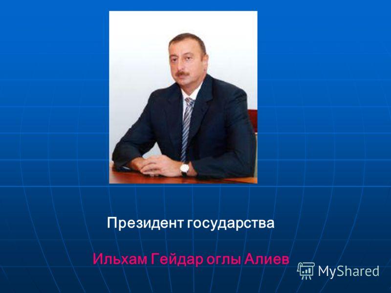 Президент государства Ильхам Гейдар оглы Алиев