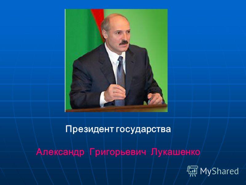Президент государства Александр Григорьевич Лукашенко
