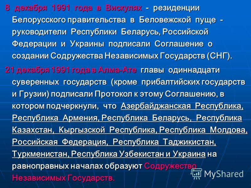 8 декабря 1991 года в Вискулях - резиденции Белорусского правительства в Беловежской пуще - руководители Республики Беларусь, Российской Федерации и Украины подписали Соглашение о создании Содружества Независимых Государств (СНГ). 8 декабря 1991 года