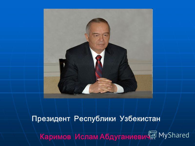 Президент Республики Узбекистан Каримов Ислам Абдуганиевич.