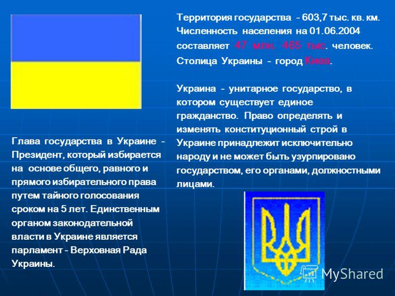 Территория государства - 603,7 тыс. кв. км. Численность населения на 01.06.2004 составляет 47 млн. 465 тыс. человек. Столица Украины - город Киев. Украина - унитарное государство, в котором существует единое гражданство. Право определять и изменять к