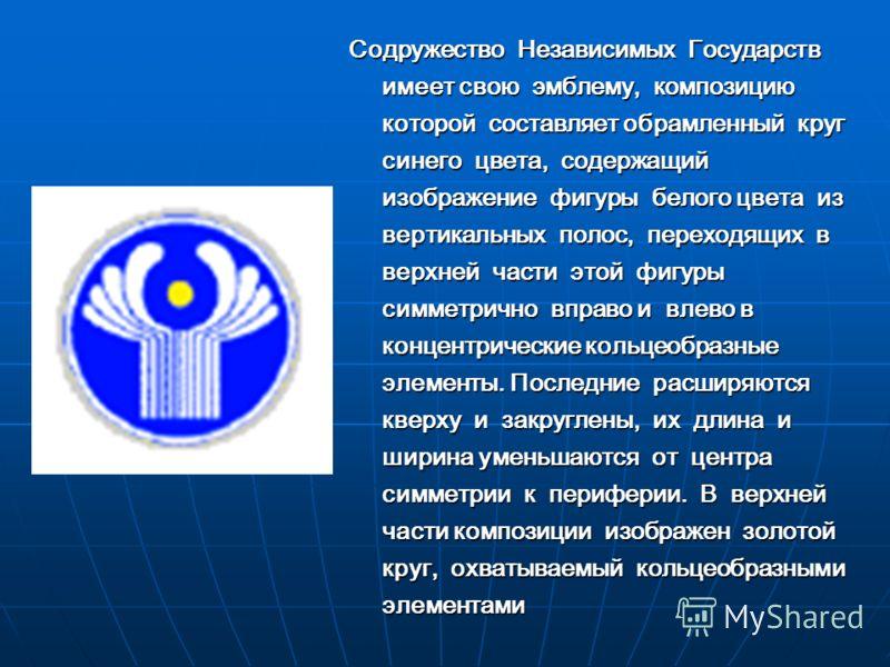 Содружество Независимых Государств имеет свою эмблему, композицию которой составляет обрамленный круг синего цвета, содержащий изображение фигуры белого цвета из вертикальных полос, переходящих в верхней части этой фигуры симметрично вправо и влево в