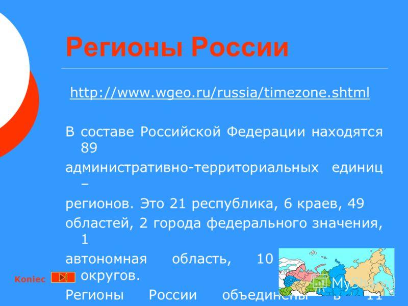 Регионы России http://www.wgeo.ru/russia/timezone.shtml В составе Российской Федерации находятся 89 административно-территориальных единиц – регионов. Это 21 республика, 6 краев, 49 областей, 2 города федерального значения, 1 автономная область, 10 а