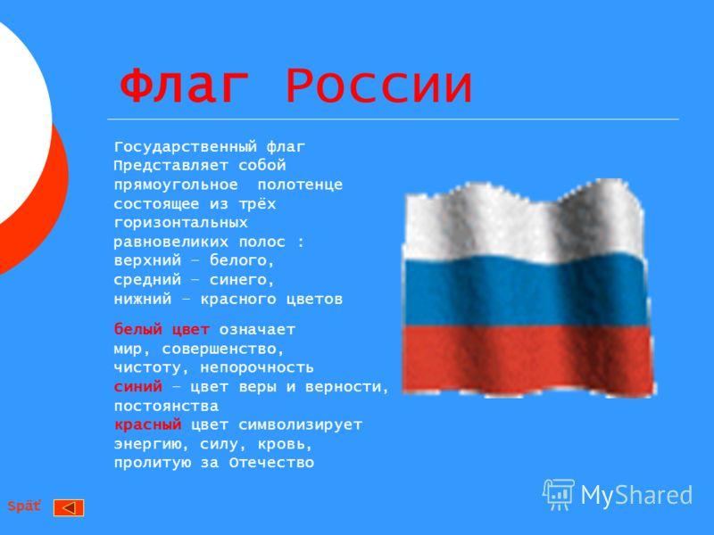 Флаг России Государственный флаг Представляет собой прямоугольное полотенце состоящее из трёх горизонтальных равновеликих полос : верхний – белого, средний – синего, нижний – красного цветов белый цвет означает мир, совершенство, чистоту, непорочност
