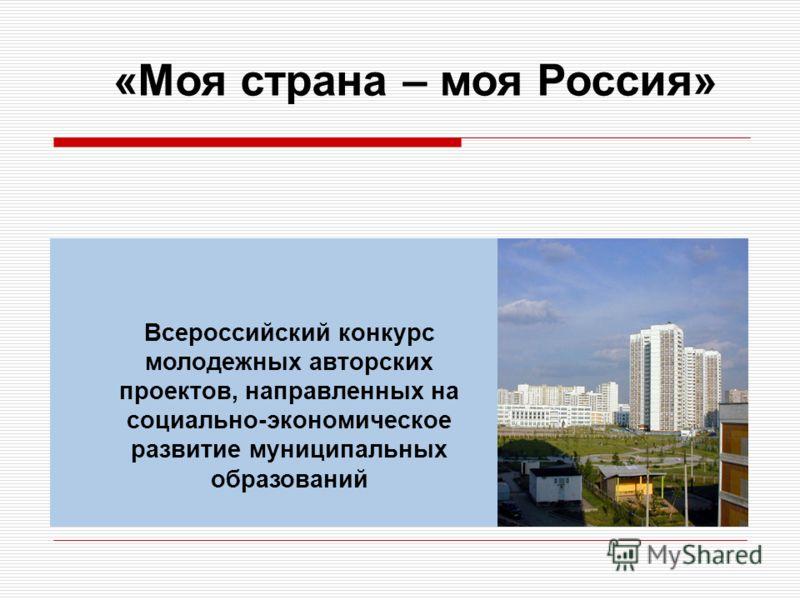 Всероссийский конкурс молодежных авторских проектов, направленных на социально-экономическое развитие муниципальных образований «Моя страна – моя Россия»