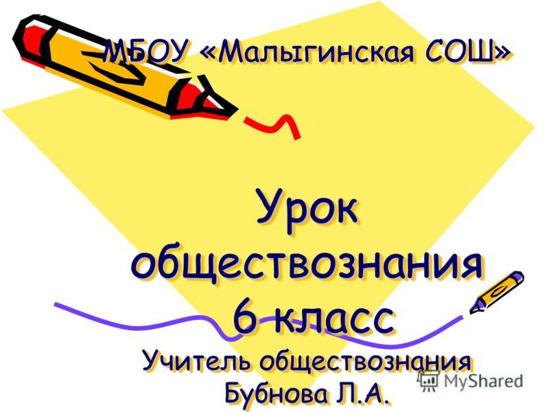 МБОУ «Малыгинская СОШ» Урок обществознания 6 класс Учитель обществознания Бубнова Л.А. ь