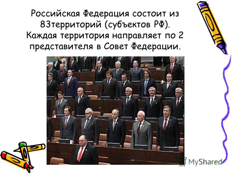 Российская Федерация состоит из 83территорий (субъектов РФ). Каждая территория направляет по 2 представителя в Совет Федерации.