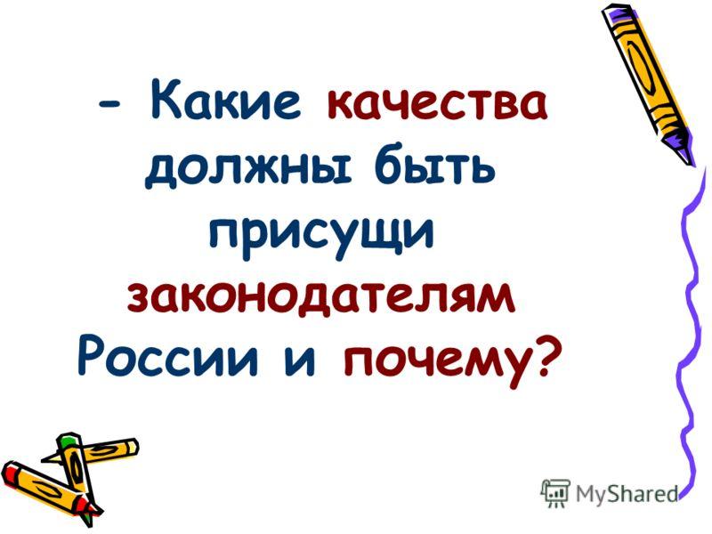 - Какие качества должны быть присущи законодателям России и почему?