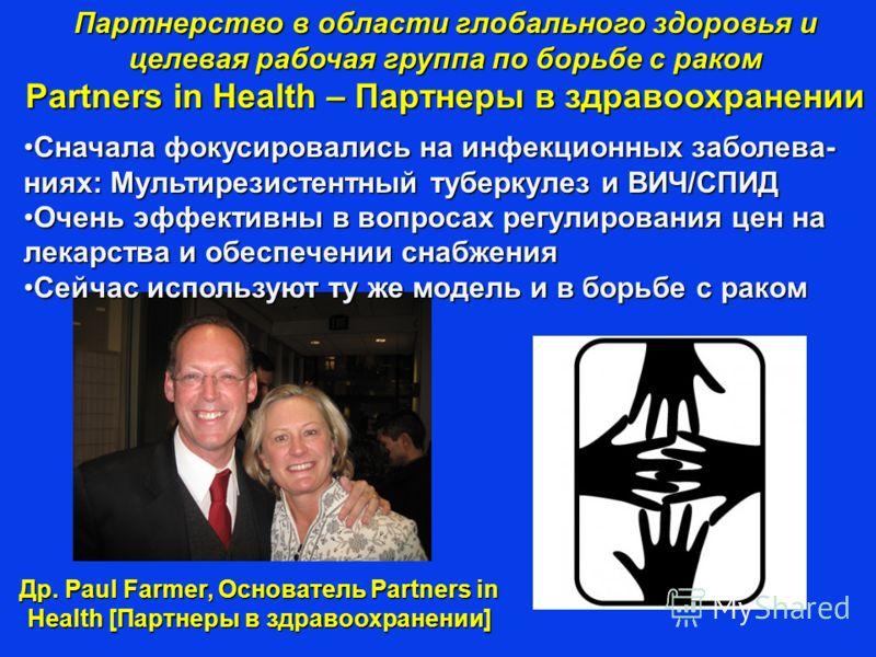 Др. Paul Farmer, Основатель Partners in Health [Партнеры в здравоохранении] Партнерство в области глобального здоровья и целевая рабочая группа по борьбе с раком Partners in Health – Партнеры в здравоохранении Сначала фокусировались на инфекционных з