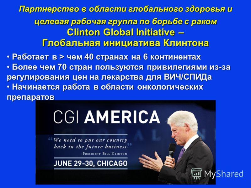 Партнерство в области глобального здоровья и целевая рабочая группа по борьбе с раком Clinton Global Initiative – Глобальная инициатива Клинтона Работает в > чем 40 странах на 6 континентах Работает в > чем 40 странах на 6 континентах Более чем 70 ст