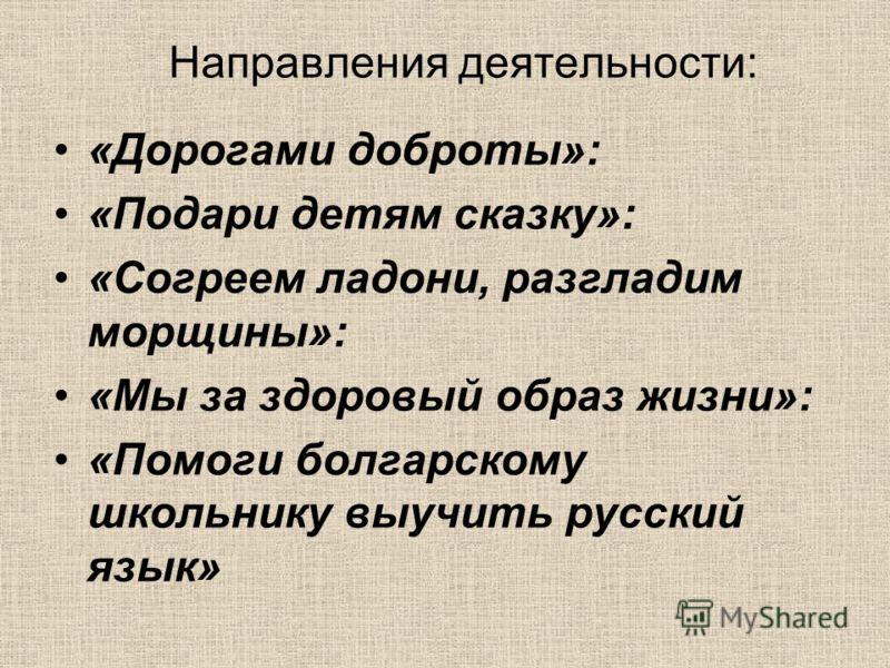 Направления деятельности: «Дорогами доброты»: «Подари детям сказку»: «Согреем ладони, разгладим морщины»: «Мы за здоровый образ жизни»: «Помоги болгарскому школьнику выучить русский язык»