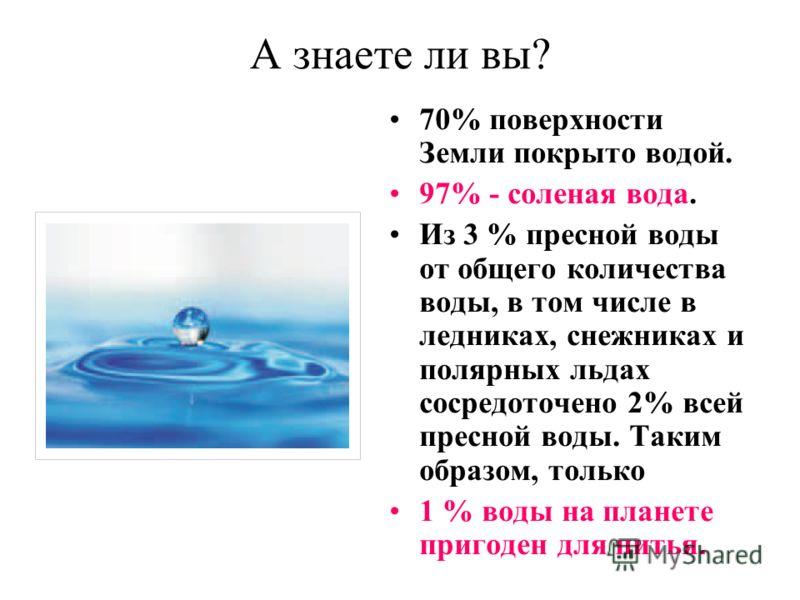 А знаете ли вы? 70% поверхности Земли покрыто водой. 97% - соленая вода. Из 3 % пресной воды от общего количества воды, в том числе в ледниках, снежниках и полярных льдах сосредоточено 2% всей пресной воды. Таким образом, только 1 % воды на планете п