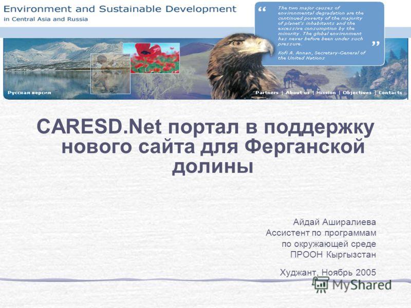 CARESD.Net портал в поддержку нового сайта для Ферганской долины Айдай Аширалиева Ассистент по программам по окружающей среде ПРООН Кыргызстан Худжант, Ноябрь 2005
