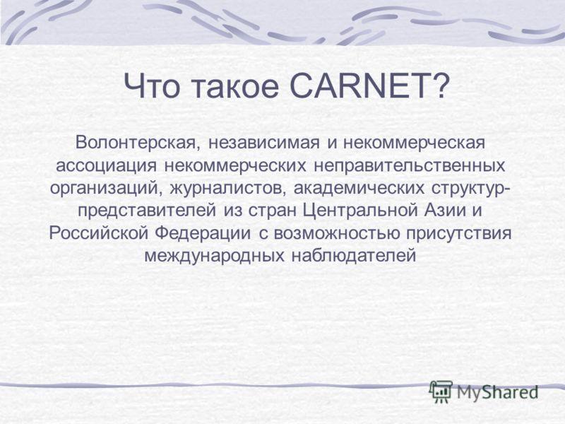 Что такое CARNET? Волонтерская, независимая и некоммерческая ассоциация некоммерческих неправительственных организаций, журналистов, академических структур- представителей из стран Центральной Азии и Российской Федерации с возможностью присутствия ме