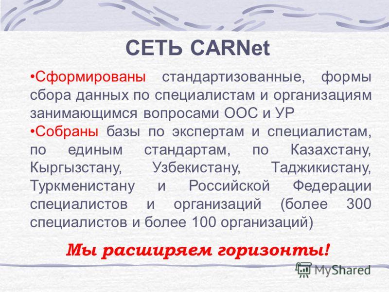 СЕТЬ CARNet Сформированы стандартизованные, формы сбора данных по специалистам и организациям занимающимся вопросами ООС и УР Собраны базы по экспертам и специалистам, по единым стандартам, по Казахстану, Кыргызстану, Узбекистану, Таджикистану, Туркм