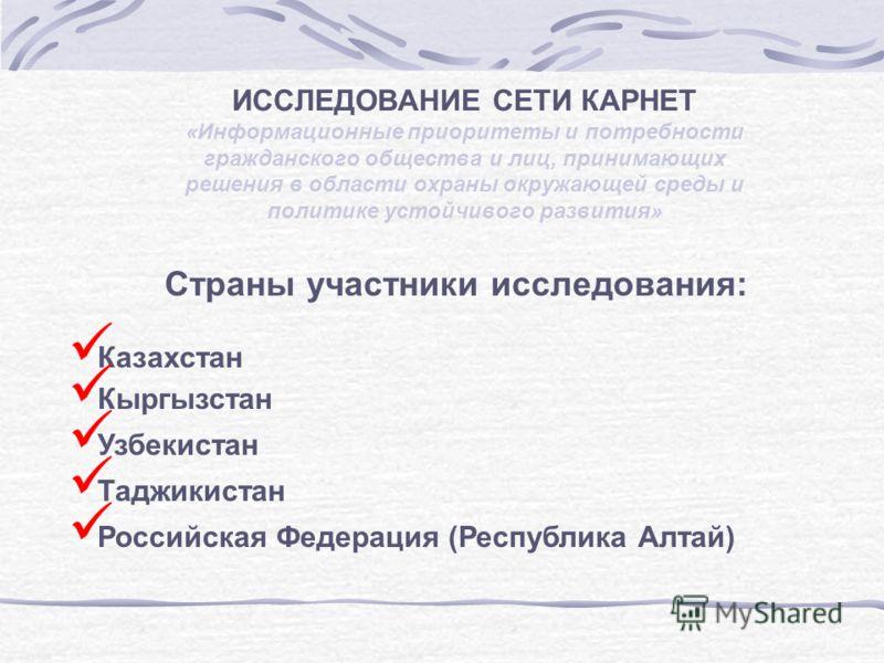 Страны участники исследования: Казахстан Кыргызстан Узбекистан Таджикистан Российская Федерация (Республика Алтай) ИССЛЕДОВАНИЕ СЕТИ КАРНЕТ «Информационные приоритеты и потребности гражданского общества и лиц, принимающих решения в области охраны окр