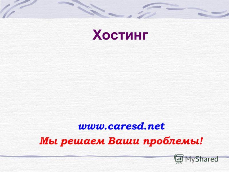 Хостинг www.caresd.net Мы решаем Ваши проблемы!