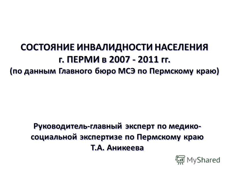 СОСТОЯНИЕ ИНВАЛИДНОСТИ НАСЕЛЕНИЯ г. ПЕРМИ в 2007 - 2011 гг. (по данным Главного бюро МСЭ по Пермскому краю) Руководитель-главный эксперт по медико- социальной экспертизе по Пермскому краю Т.А. Аникеева Руководитель-главный эксперт по медико- социальн