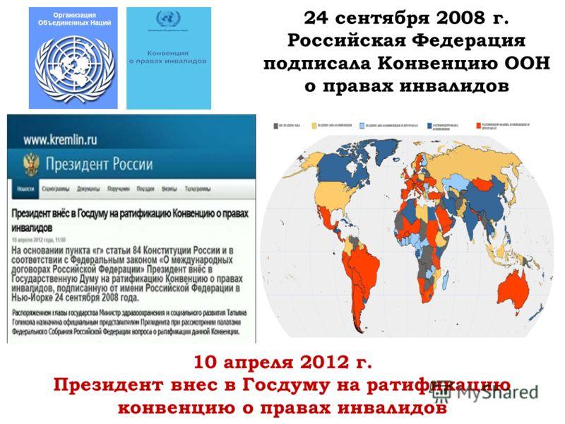 24 сентября 2008 г. Российская Федерация подписала Конвенцию ООН о правах инвалидов 10 апреля 2012 г. Президент внес в Госдуму на ратификацию конвенцию о правах инвалидов