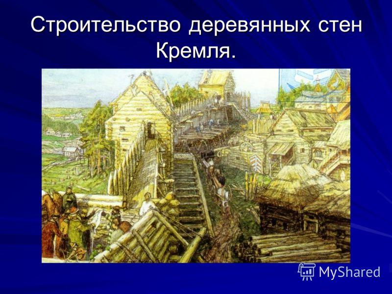 Строительство деревянных стен Кремля.