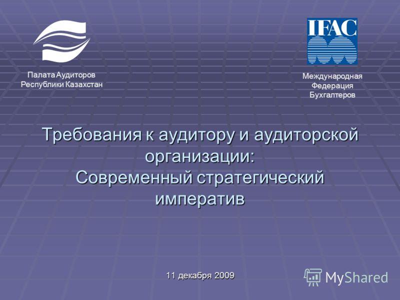 Требования к аудитору и аудиторской организации: Современный стратегический императив 11 декабря 2009 Палата Аудиторов Республики Казахстан Международная Федерация Бухгалтеров