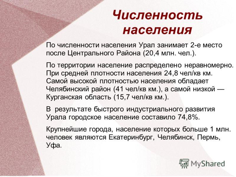 По численности населения Урал занимает 2-е место после Центрального Района (20,4 млн. чел.). По территории население распределено неравномерно. При средней плотности населения 24,8 чел/кв км. Самой высокой плотностью населения обладает Челябинский ра