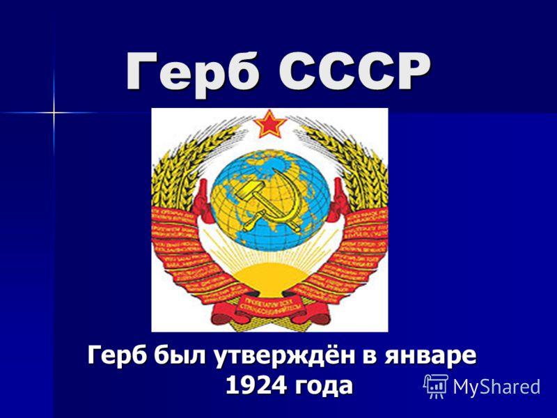 Герб СССР Герб был утверждён в январе 1924 года Герб был утверждён в январе 1924 года