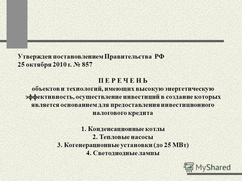 Утвержден постановлением Правительства РФ 25 октября 2010 г. 857 П Е Р Е Ч Е Н Ь объектов и технологий, имеющих высокую энергетическую эффективность, осуществление инвестиций в создание которых является основанием для предоставления инвестиционного н