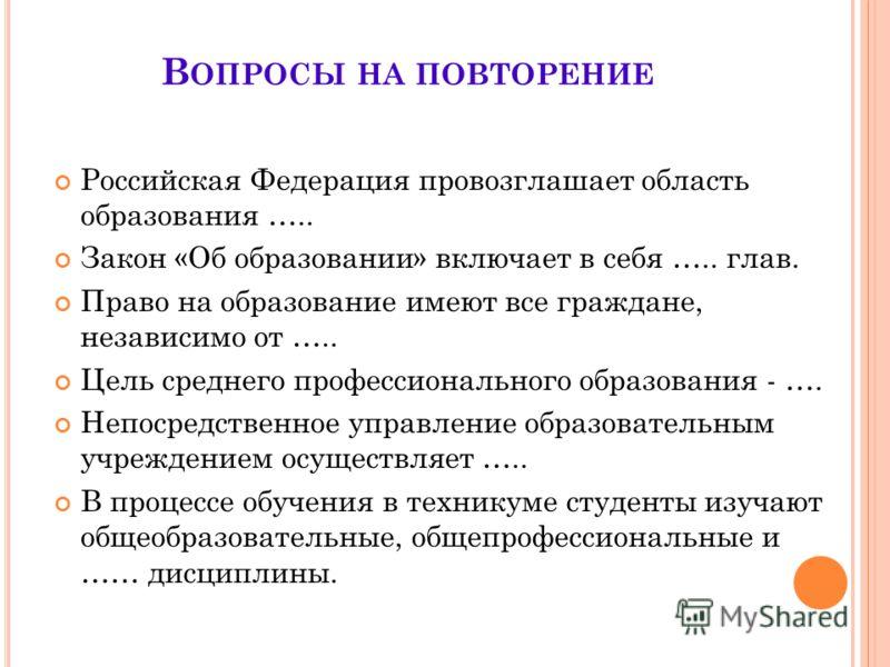 В ОПРОСЫ НА ПОВТОРЕНИЕ Российская Федерация провозглашает область образования ….. Закон «Об образовании» включает в себя ….. глав. Право на образование имеют все граждане, независимо от ….. Цель среднего профессионального образования - …. Непосредств