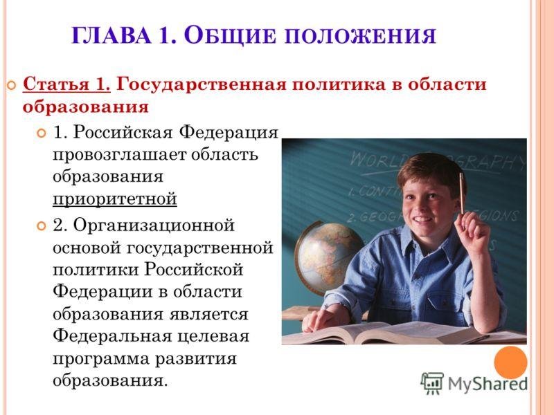 ГЛАВА 1. О БЩИЕ ПОЛОЖЕНИЯ 1. Российская Федерация провозглашает область образования приоритетной 2. Организационной основой государственной политики Российской Федерации в области образования является Федеральная целевая программа развития образовани