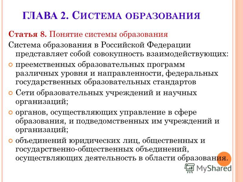 ГЛАВА 2. С ИСТЕМА ОБРАЗОВАНИЯ Статья 8. Понятие системы образования Система образования в Российской Федерации представляет собой совокупность взаимодействующих: преемственных образовательных программ различных уровня и направленности, федеральных го