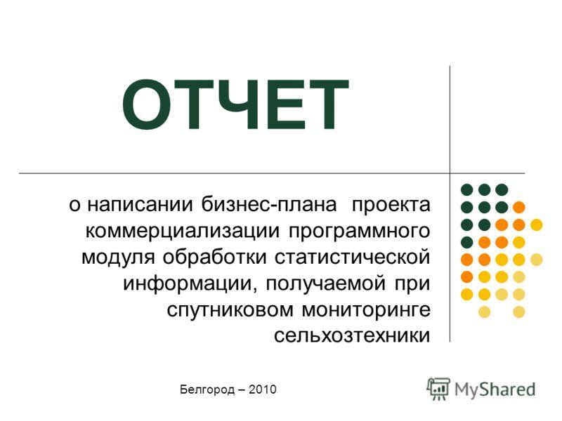 ОТЧЕТ о написании бизнес-плана проекта коммерциализации программного модуля обработки статистической информации, получаемой при спутниковом мониторинге сельхозтехники Белгород – 2010