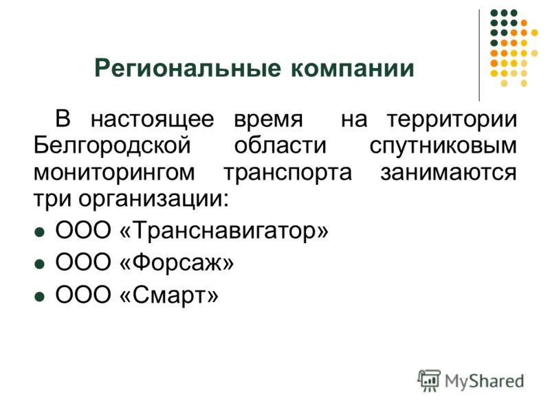 Региональные компании В настоящее время на территории Белгородской области спутниковым мониторингом транспорта занимаются три организации: ООО «Транснавигатор» ООО «Форсаж» ООО «Смарт»