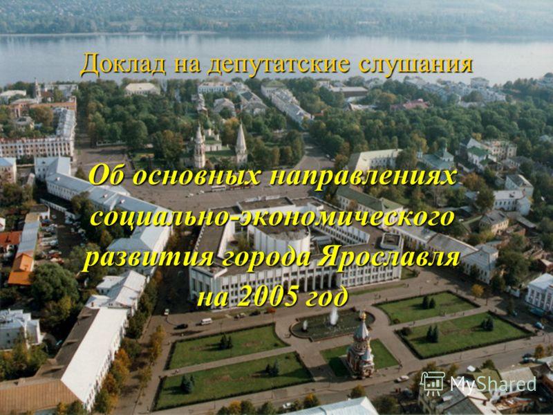 Доклад на депутатские слушания Об основных направлениях социально-экономического развития города Ярославля на 2005 год